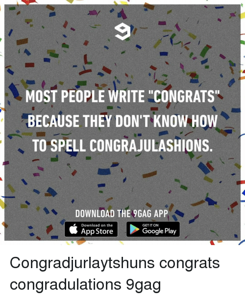 """9gag, Google, and Memes: MOST PEOPLE WRITE """"CONGRATS  BECAUSE THEY DON'T KNOW HOW  TO SPELL CONGRAJULASHIONS.  DOWNLOAD THE 9GAG APP  Download on the  App Store  GET IT ON  Google Play Congradjurlaytshuns⠀ congrats congradulations 9gag"""