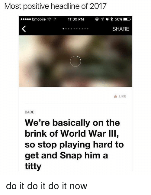 World War III: Most positive headline of 2017  11:39 PM  7 o 58%  bmobile  SHARE  I LIKE  BABE  We're basically on the  brink of World War III,  so stop playing hard to  get and Snap him a  titty do it do it do it now