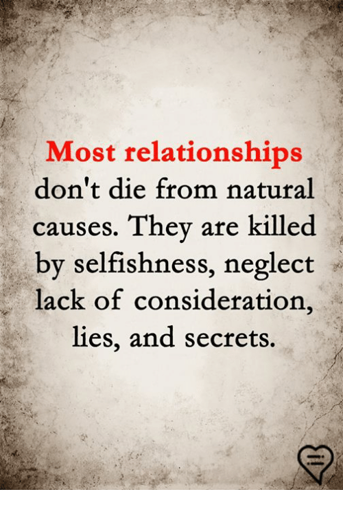 Memes, Relationships, and Selfishness: Most relationships  don't die from natural  causes. They are killed  by selfishness, neglect  lack of consideration,  lies, and secrets.