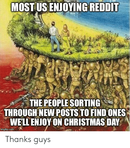 enjoying: MOST US ENJOYING REDDIT  THE PEOPLE SORTING  THROUGH NEW POSTS TO FIND ONES  WE'LL ENJOY ON CHRISTMAS DAY  imgflip.com Thanks guys