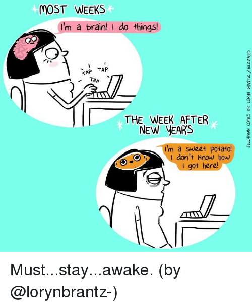 Memes, Brain, and Potato: MOST WEEKS  I'm a brain! do things!  TAP TAP  THE WEEK AFTER  NEW YEARS  I'm a sweet potato!  don't know how  I got here Must...stay...awake. (by @lorynbrantz-)