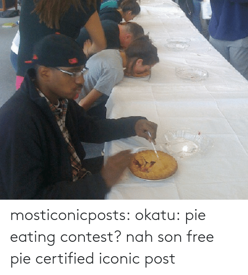 pie: mosticonicposts: okatu:  pie eating contest? nah son free pie  certified iconic post