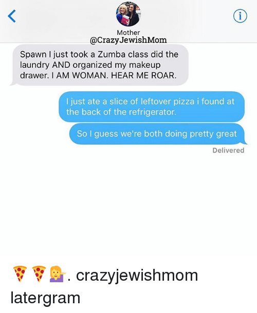 drawers: Mother  @Crazy JewishMom  Spawn I just took a Zumba class did the  laundry AND organized my makeup  drawer. I AM WOMAN. HEAR ME ROAR.  I just ate a slice of leftover pizza i found at  the back of the refrigerator.  So I guess we're both doing pretty great  Delivered 🍕🍕💁. crazyjewishmom latergram