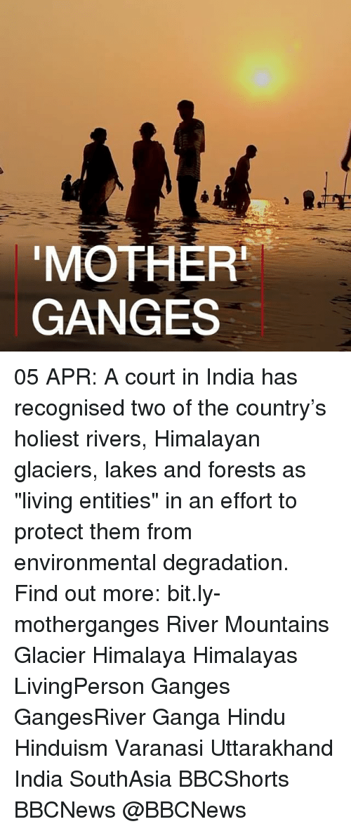 "Memes, India, and Hinduism: MOTHER  GANGES 05 APR: A court in India has recognised two of the country's holiest rivers, Himalayan glaciers, lakes and forests as ""living entities"" in an effort to protect them from environmental degradation. Find out more: bit.ly-motherganges River Mountains Glacier Himalaya Himalayas LivingPerson Ganges GangesRiver Ganga Hindu Hinduism Varanasi Uttarakhand India SouthAsia BBCShorts BBCNews @BBCNews"