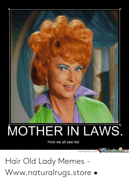 Old Lady Memes: MOTHER IN LAWS.  How we all see her  ManeCentere  memecenter.com Hair Old Lady Memes - Www.naturalrugs.store •