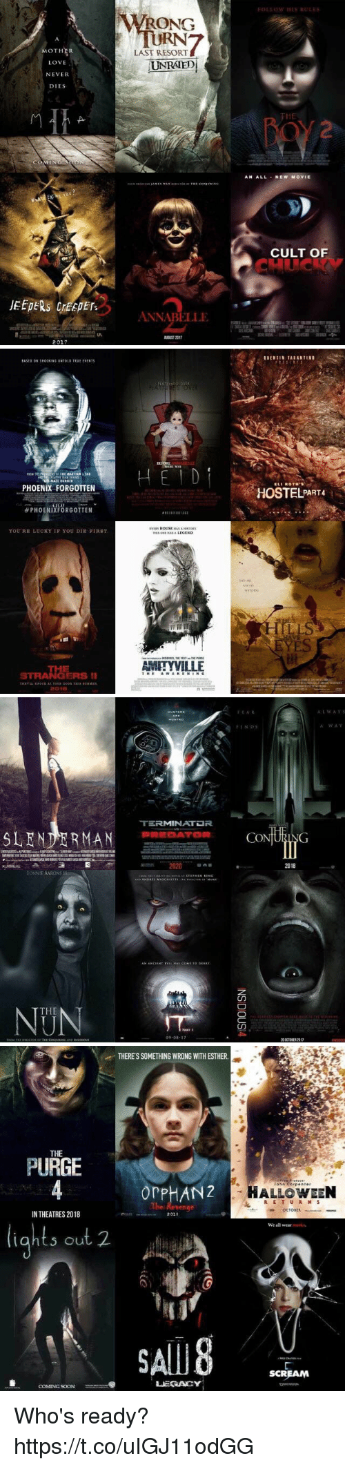 creepers: MOTHER  LOVE  NEVER  DIES  JEEPERS creepers  2017  WRONG  LAST RESORT  UNRATED  ANNABELLE  FOLLOW HIS RULES  AN ALL NEW MOVIE  CULT OF   PHOENIX FORGOTTEN  PHOENIXFORGOTTEN  YOU RE LUCKY IF YOU DIE FIRST.  STRANGERS II  2001E  BEFORE  EVER HOUSE HASAHISTORY  AMITYVILLE  ROTH's  HOSTEL PART4   TERMINATDR  SLENDER MAN PREDATOR  2020  BONNIE AARONS  THE  09 08  It AR  CO  ING  20 CIOBER 2017  A:L w A v 5  A WAV   THERESSOMETHING WRONG WITH ESTHER.  THE  PURGE  or PHANZ  IN THEATRES 2018  2018  S out 2.  LEGACY  COMING SOON  John Corp enter  HALLOWEEN  R E T U R N S  OCTODER  We all wear  SCREAM Who's ready? https://t.co/uIGJ11odGG