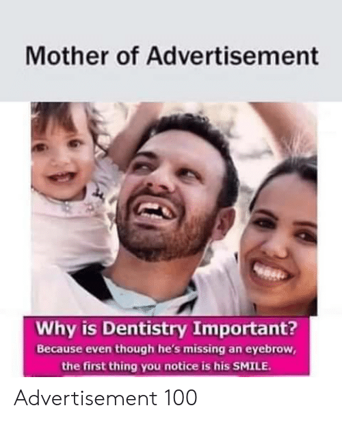 Mother Of: Mother of Advertisement  Why is Dentistry Important?  Because even though he's missing an eyebrow,  the first thing you notice is his SMILE Advertisement 100