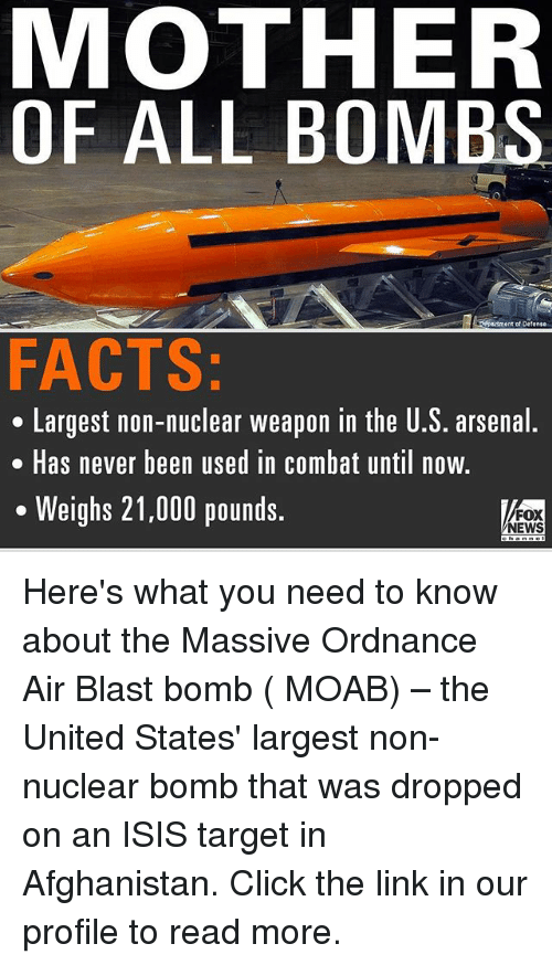 combative: MOTHER  OF ALL BOMBS  Lrtment of Defense  FACTS:  Largest non-nuclear weapon in the U.S. arsenal.  Has never been used in Combat until now.  Weighs 21,000 pounds.  FOX  NEWS Here's what you need to know about the Massive Ordnance Air Blast bomb ( MOAB) – the United States' largest non-nuclear bomb that was dropped on an ISIS target in Afghanistan. Click the link in our profile to read more.
