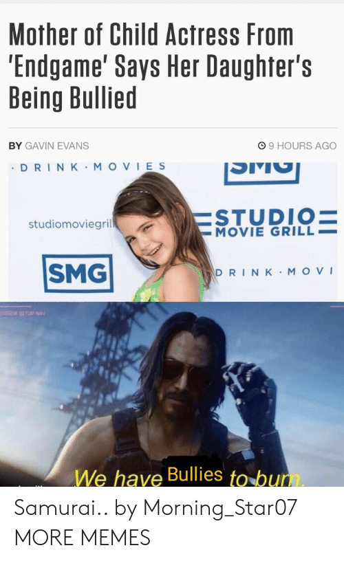 Setup: Mother of Child Actress From  'Endgame' Says Her Daughter's  Being Bullied  99 HOURS AGO  BY GAVIN EVANS  DRIN K MOVIES  ESTUDIO=  -MOVIE GRILL  studiomoviegril  SMG  DRINK MOVI  YSTEM SETUP NAV  We have Bullies to bum Samurai.. by Morning_Star07 MORE MEMES