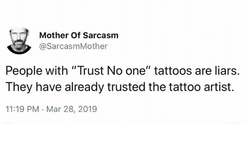 "Memes, Tattoos, and Tattoo: Mother Of Sarcasm  @SarcasmMother  People with ""Trust No one"" tattoos are liars.  They have already trusted the tattoo artist.  11:19 PM Mar 28, 2019"