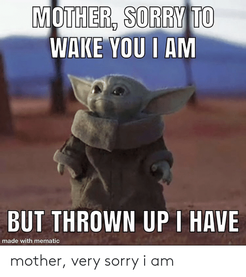 thrown: MOTHER, SORRY TO  WAKE YOU I AM  BUT THROWN UPI HAVE  made with mematic mother, very sorry i am