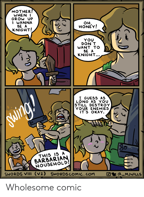 Guess, Okay, and Wholesome: MOTHER  WHEN  GROW UP  WANNA  BE A  KNIGHT!  OH  HONEY!  YOU  DON T  WANT TO  BE A  KNIGHT...  》っ  I GUESS AS  LONG AS YOU  STILL DESTROY  YOUR ENEMIES  ITS OKAY  THIS IS A  BAR8ARIAN  HOUSEHOLD  SWORDS VIl (V2) SWORDSCOMIC.COM  a_MJWILLS Wholesome comic