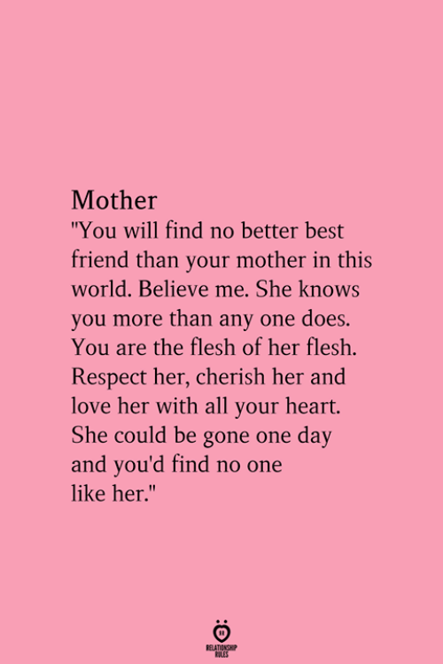 """one day: Mother  """"You will find no better best  friend than your mother in this  world. Believe me. She knows  you more than any one does.  You are the flesh of her flesh.  Respect her, cherish her and  love her with all your heart.  She could be gone one day  and you'd find no one  like her.""""  RELATIONGHP"""