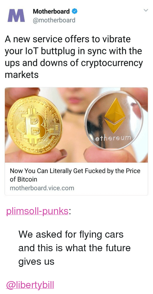 "Cars, Future, and Tumblr: Motherboard  @motherboard  A new service offers to vibrate  your loT buttplug in sync with the  ups and downs of cryptocurrency  markets  13  ethere um  Now You Can Literally Get Fucked by the Price  of Bitcoin  motherboard.vice.com <p><a href=""http://plimsoll-punks.tumblr.com/post/168839874701/we-asked-for-flying-cars-and-this-is-what-the"" class=""tumblr_blog"">plimsoll-punks</a>:</p><blockquote><p>We asked for flying cars and this is what the future gives us</p></blockquote>  <a class=""tumblelog"" href=""https://tmblr.co/mIiX85InXZ_5gFO1XlH6zKA"">@libertybill</a>"