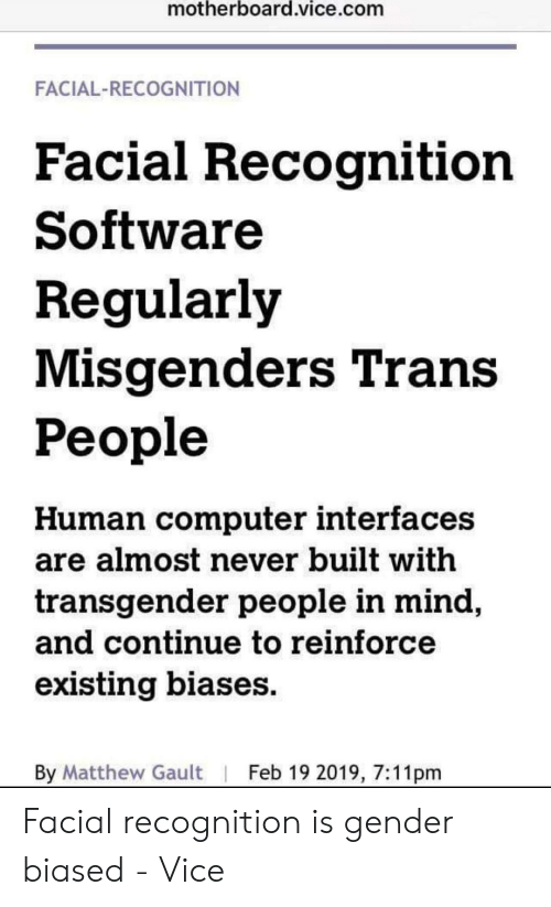 Transgender, Computer, and Mind: motherboard.vice.com  FACIAL-RECOGNITION  Facial Recognition  Software  Regularly  Misgenders Trans  People  Human computer interfaces  are almost never built with  transgender people in mind  and Continue to reinforce  existing biases  By Matthew Gault | Feb 19 2019, 7:11pm Facial recognition is gender biased - Vice