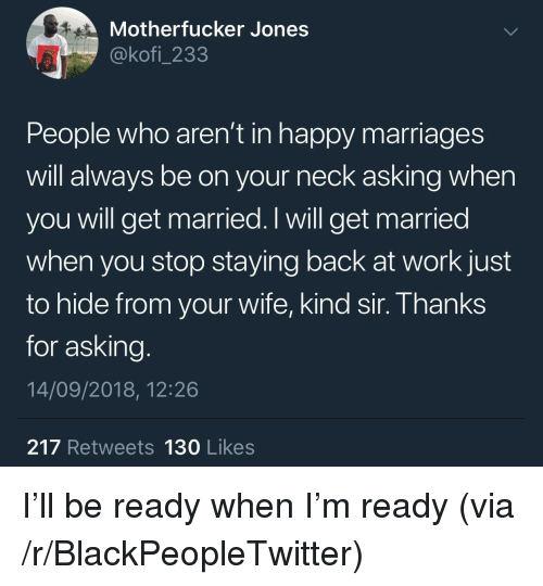 Blackpeopletwitter, Work, and Happy: Motherfucker Jones  @kofi_233  People who aren't in happy marriages  will always be on your neck asking when  you will get married. I will get married  when you stop staying back at work just  to hide from your wife, kind sir. Thanks  for asking  14/09/2018, 12:26  217 Retweets 130 Likes I'll be ready when I'm ready (via /r/BlackPeopleTwitter)