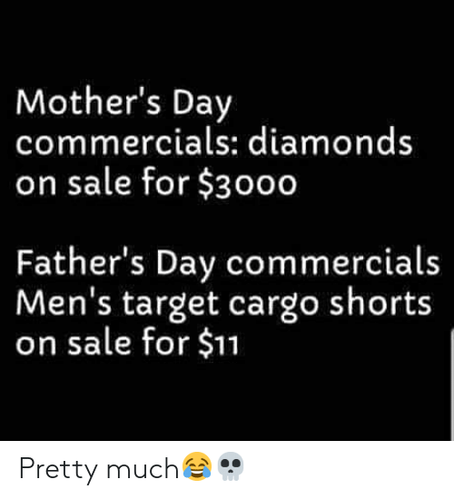 Fathers Day, Mother's Day, and Target: Mother's Day  commercials: diamonds  on sale for $3000  Father's Day commercials  Men's target cargo shorts  on sale for $11 Pretty much😂💀