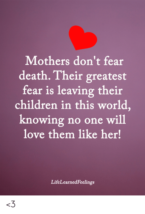 Fear Is: Mothers don't fear  death. Their greatest  fear is leaving their  children in this world,  knowing no one will  love them like her!  LifeLearnedFeelings <3