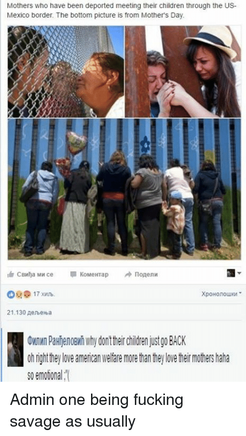 Americanness: Mothers who have been deported meeting their children through the US-  Mexico border. The bottom picture is from Mother's Day.  KoMeHTap  CBWha MW ce  21.130 AenbeHba  OMnWn PaHNenoeMhwhydonttheir Children just go BACK  0h ngh they love american Welfare more han hey love her mothers haha  so emotion a Admin one being fucking savage as usually