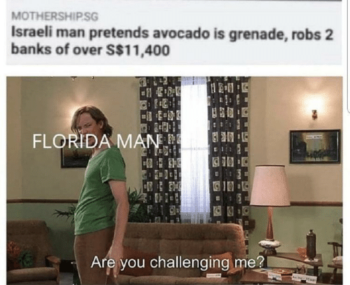 Israeli: MOTHERSHIP.SG  Israeli man pretends avocado is grenade, robs 2  banks of over S$11,400  FLORIDA MAN.  Are you challenging me?