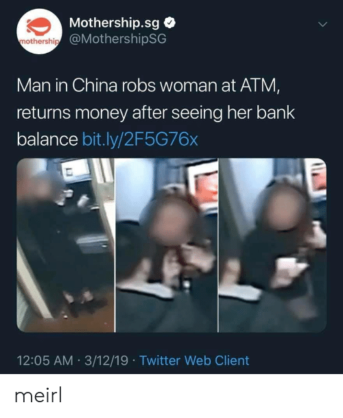 Money, Twitter, and China: Mothership.sg  @MothershipSG  mothership  Man in China robs woman at ATM  returns money after seeing her bank  balance bit.ly/2F5G76x  12:05 AM 3/12/19 Twitter Web Client meirl