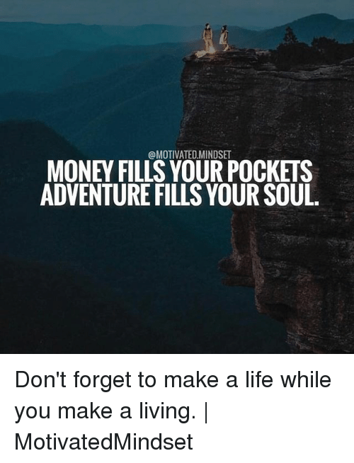 Life, Memes, and Money: @MOTIVATED.MINDSET  MONEY FILLS YOUR POCKETS  ADVENTURE FILLS YOUR SOUL Don't forget to make a life while you make a living. | MotivatedMindset