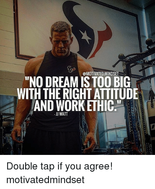 "Memes, Jj Watt, and Attitude: @MOTIVATED MINDSET  ""NO DREAM ISTOO BIG  WITH THE RIGHT ATTITUDE  AND WORK ETHIC.""  -JJ WATT Double tap if you agree! motivatedmindset"