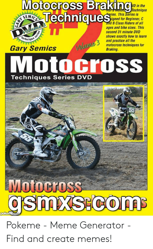 Seug: Motocross Braking  EITechniques  VD in the  Technique  eries. This Series is  sign  Dalluxte's  nique  and B Class Riders of all  ages and bike sizes. This  second 31 minute DVD  shows exactly how to learn  Volume 3 and practice all the  motocross techniques for  Braking.  Gary Semics  MotocroSS  Techniques Series DVD  SEUG  CENTNA  Motocross  gsmxs com  pokemetcom  e series Pokeme - Meme Generator - Find and create memes!