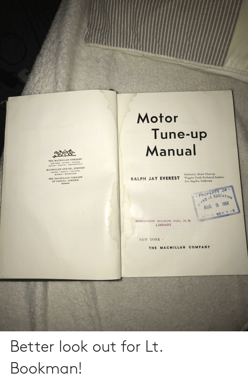 Better Look: Motor  Tune-up  Manual  THE MACMILLAN COMPANY  NEW YORK BOSTON CHICAGO  DALLAS ATLANTA  SAN FRANCISCO  MACMILLAN AND CO., LIMITED  LONDON  CALCUTTA  BOMBAY  MADRAS MELBOURNE  THE MACMILLAN COM PANY  Instructor, Motor Tune-up  Wiggins Trade-Technical Institute  Los Angeles, California  OF CANADA, LIMITED  RALPH JAY EVEREST  TOBONTO  - PROPERTY OF  AKD EDUCATON  AUG 3 1951  C W Y HK  WOODROW WILSON VOC. H. s.  LIBRARY  NEW YORK  THE MACMILLAN COMPANY Better look out for Lt. Bookman!