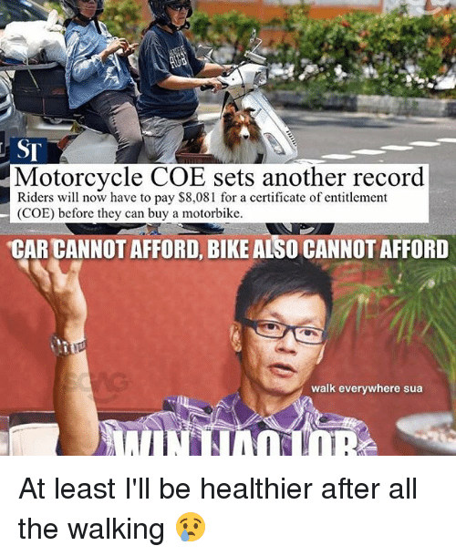 Memes, Motorcycle, and Record: Motorcycle COE sets another record  Riders will now have to pay $8,08 l for a certificate of entitlement  (COE) before they can buy a motorbike.  CAR CANNOT AFFORD, BIKE ALSO CANNOTAFFORD  walk everywhere sua At least I'll be healthier after all the walking 😢
