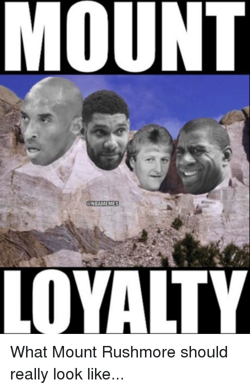 Rushmore: MOUNT  NBAMEMES  LOYALTY What Mount Rushmore should really look like...