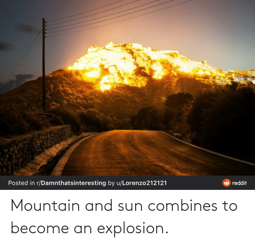 Sun, Explosion, and  Mountain: Mountain and sun combines to become an explosion.