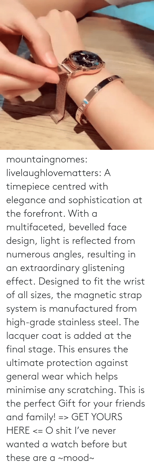 yours: mountaingnomes:  livelaughlovematters:  A timepiece centred with elegance and sophistication at the forefront. With a multifaceted, bevelled face design, light is reflected from numerous angles, resulting in an extraordinary glistening effect. Designed to fit the wrist of all sizes, the magnetic strap system is manufactured from high-grade stainless steel. The lacquer coat is added at the final stage. This ensures the ultimate protection against general wear which helps minimise any scratching. This is the perfect Gift for your friends and family! => GET YOURS HERE <=  O shit I've never wanted a watch before but these are a ~mood~
