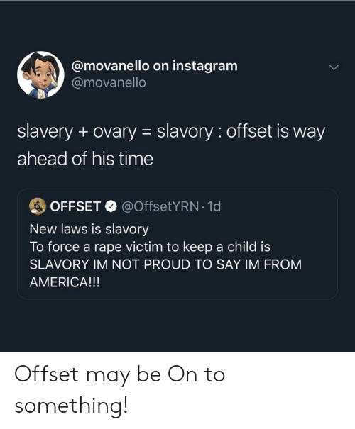 America, Instagram, and Rape: @movanello on instagram  @movanello  slavery + ovary slavory: offset is way  ahead of his time  @OffsetYRN-1 d  OFFSET  New laws is slavory  To force a rape victim to keep a child is  SLAVORY IM NOT PROUD TO SAY IM FROM  AMERICA!!! Offset may be On to something!