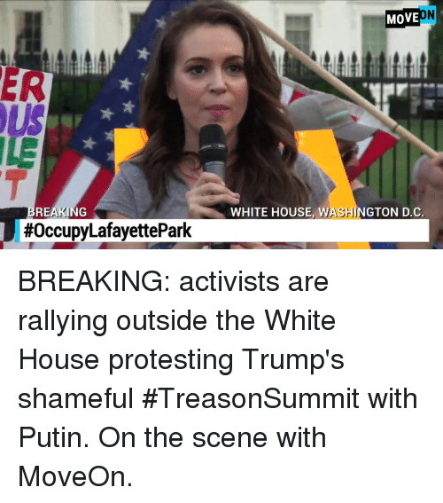 shameful: MOVE  ER  ILE  REAKING  WHITE HOUSE, WASHINGTON D.C  BREAKING: activists are rallying outside the White House protesting Trump's shameful #TreasonSummit with Putin.  On the scene with MoveOn.