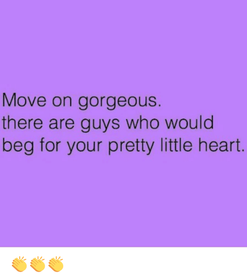 Your Pretty: Move on gorgeous  there are guys who would  beg for your pretty little heart 👏👏👏