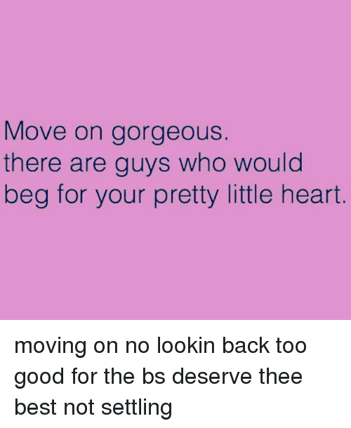 Your Pretty: Move on gorgeous.  there are guys who would  beg for your pretty little heart moving on no lookin back too good for the bs deserve thee best not settling
