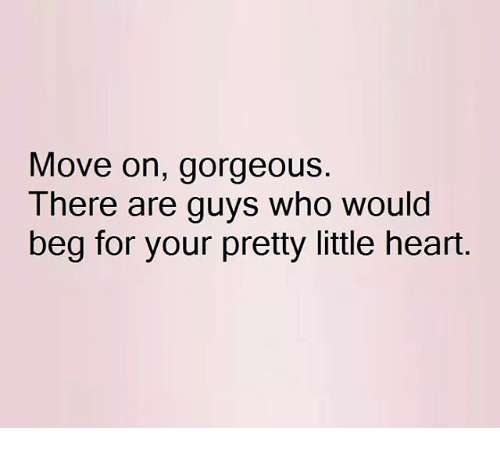 Your Pretty: Move on, gorgeous.  There are guys who would  beg for your pretty little heart