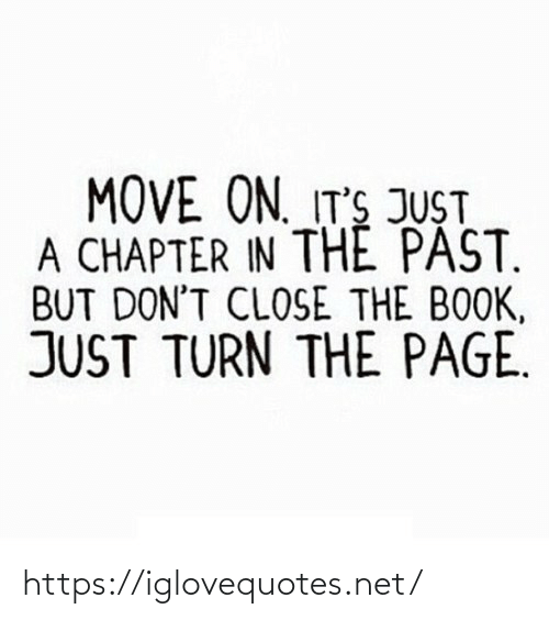close: MOVE ON. IT'S JUST  A CHAPTER IN THE PAST.  BUT DON'T CLOSE THE BOOK,  JUST TURN THE PAGE. https://iglovequotes.net/