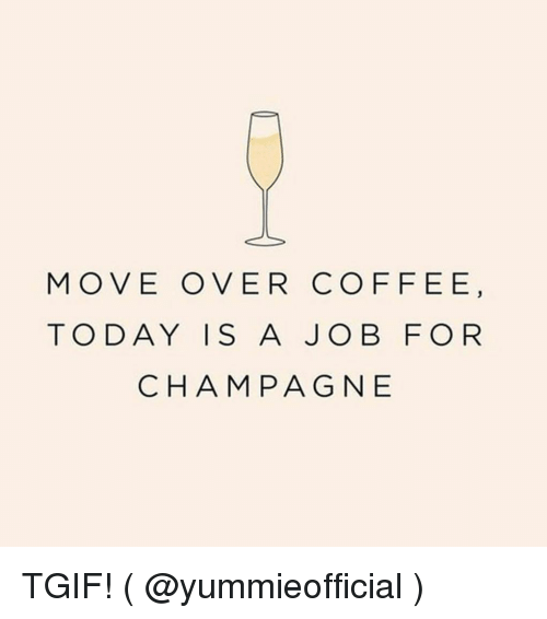 Tgif, Coffee, and Girl Memes: MOVE OVER COFFEE  TO DAY IS A JOB FOR  CHAM PAG NE TGIF! ( @yummieofficial )