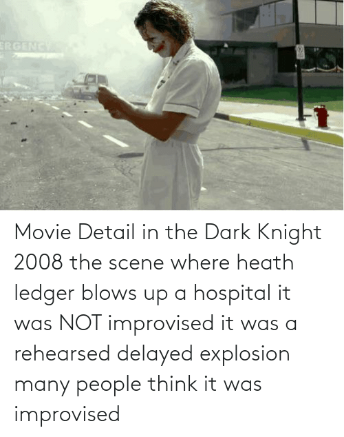 explosion: Movie Detail in the Dark Knight 2008 the scene where heath ledger blows up a hospital it was NOT improvised it was a rehearsed delayed explosion many people think it was improvised