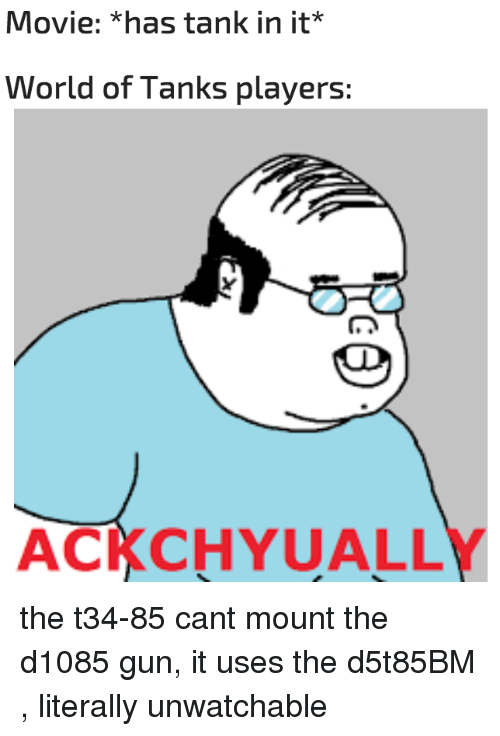 Movie, World, and World of Tanks: Movie: *has tank in it*  World of Tanks players:  ACKCHYUALLY the t34-85 cant mount the d1085 gun, it uses the d5t85BM , literally unwatchable