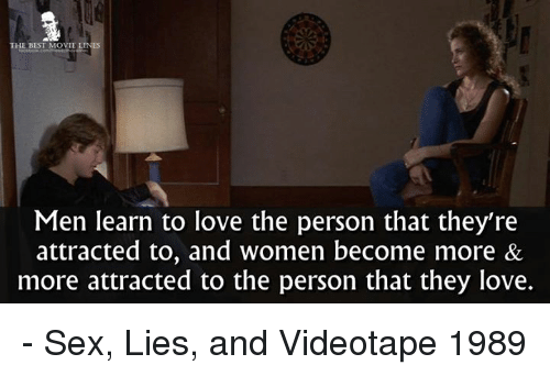 Memes, 🤖, and Sexs: MOVIE LINES  THE BEST  Men learn to love the person that they're  attracted to, and women become more &  more attracted to the person that they love. - Sex, Lies, and Videotape 1989