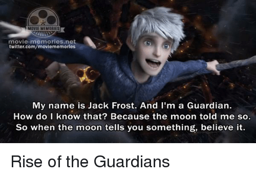 Jack Frost: MOVIE MEMORIES  movie-memories net  twitter.com/moviememories  My name is Jack Frost. And I'm a Guardian.  How do I know that? Because the moon told me so.  So when the moon tells you something, believe it. Rise of the Guardians