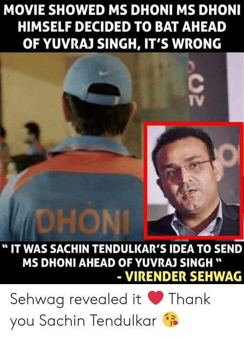 "Memes, Thank You, and Movie: MOVIE SHOWED MS DHONI MS DHONI  HIMSELF DECIDED TO BAT AHEAD  OF YUVRAJ SINGH, IT'S WRONG  TV  DHONİ  "" IT WAS SACHIN TENDULKAR'S IDEA TO SEND  MS DHONI AHEAD OF YUVRAJ SINGH""  VIRENDER SEHWAG Sehwag revealed it ❤️ Thank you Sachin Tendulkar 😘"