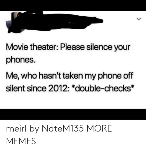 Dank, Memes, and Phone: Movie theater: Please silence your  phones.  Me, who hasn't taken my phone off  silent since 2012: *double-checks* meirl by NateM135 MORE MEMES