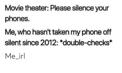"Phone, Taken, and Movie: Movie theater: Please silence your  phones.  Me, who hasn't taken my phone off  silent since 2012: ""double-checks* Me_irl"