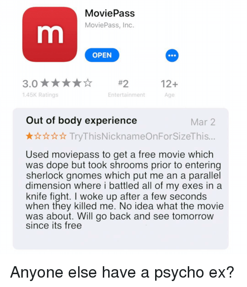 shrooms: MoviePass  MoviePass, Inc.  OPEN  12+  Age  145K Ratings  Entertainment  Out of body experience  Mar 2  TryThisNicknameOnForSizeThis...  Used moviepass to get a free movie which  was dope but took shrooms prior to entering  sherlock gnomes which put me an a parallel  dimension where i battled all of my exes in a  knife fight. I woke up after a few seconds  when they killed me. No idea what the movie  was about. Will go back and see tomorrow  since its free Anyone else have a psycho ex?