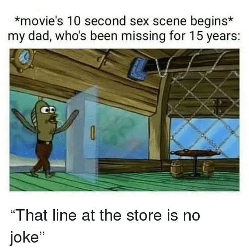 """Dad, Movies, and Sex: *movie's 10 second sex scene begins*  my dad, who's been missing for 15 years:  0 """"That line at the store is no joke"""""""