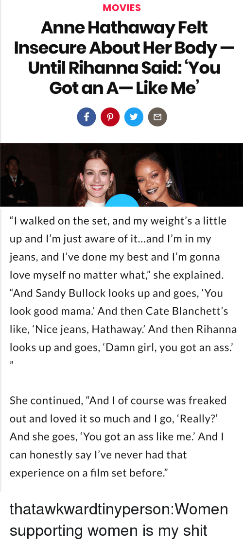 """You Look Good: MOVIES  Anne Hathaway Felt  Insecure About Her Body  Until Rihanna Said: You  Got an A-Like Me   """"I walked on the set, and my weight's a little  up and l'm just aware of it...and l'm in my  jeans, and l've done my best and I'm gonna  love myself no matter what,"""" she explained  """"And Sandy Bullock looks up and goes,'You  look good mama. And then Cate Blanchett's  like, 'Nice jeans, Hathaway.' And then Rihanna  looks up and goes, 'Damn girl, you got an ass.  She continued, """"And I of course was freaked  out and loved it so much and I go, 'Really?'  And she goes, 'You got an ass like me. And l  can honestly say l've never had that  experience on a film set before."""" thatawkwardtinyperson:Women supporting women is my shit"""